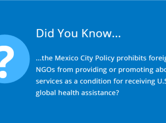 Did You Know the Mexico City Policy prohibits foreign NGOs from providing or promoting abortion services as a condition for receiving U.S. global health assistance?