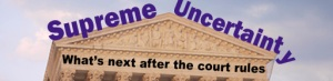 Supreme Uncertainty: What's Next After The Court Rules